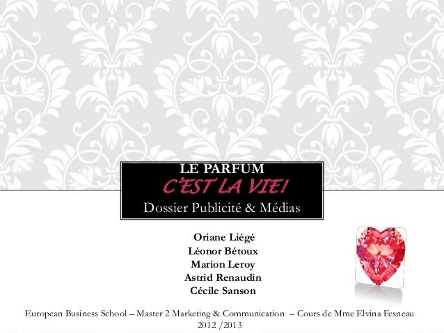 LE PARFUM C'EST LA VIE! Dossier Publicité & Médias Oriane Liégé Léonor Bétoux Marion Leroy Astrid Renaudin Cécile Sanson E...