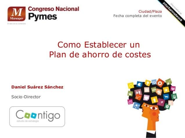 Como Establecer un Plan de ahorro de costes Daniel Suárez Sánchez Socio-Director Ciudad/Plaza Fecha completa del evento