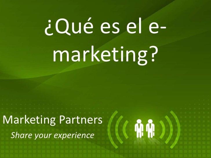 ¿Qué es el e-marketing? <br />Marketing Partners<br />Share yourexperience<br />