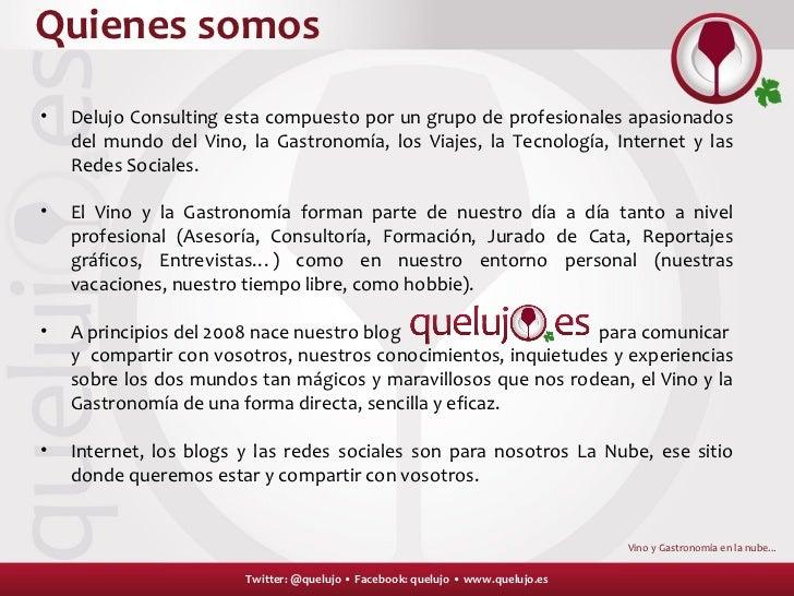 Quienes somos Twitter: @quelujo • Facebook: quelujo • www.quelujo.es Vino y Gastronomía en la nube.. . <ul><li>Delujo Cons...