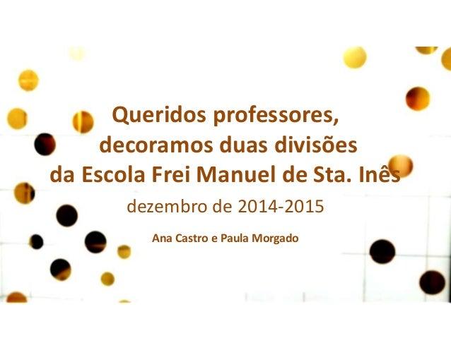 Queridos professores, decoramos duas divisões da Escola Frei Manuel de Sta. Inês dezembro de 2014-2015 Ana Castro e Paula ...