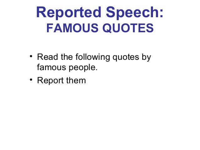 Reported Speech: FAMOUS QUOTES • Read the following quotes by famous people. • Report them