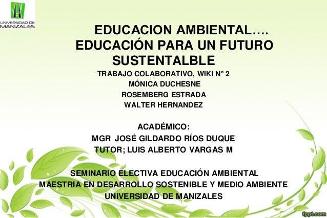 EDUCACION AMBIENTAL…. EDUCACIÓN PARA UN FUTURO SUSTENTALBLE TRABAJO COLABORATIVO, WIKI N° 2 MÓNICA DUCHESNE ROSEMBERG ESTR...