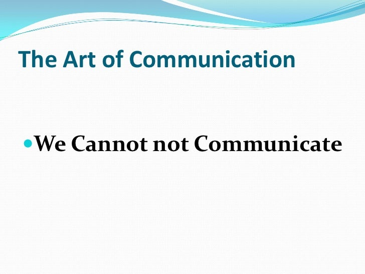 The Art of Communication<br />We Cannot not Communicate<br />