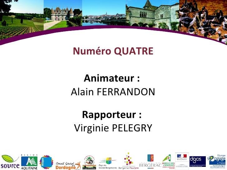 Numéro QUATRE Animateur :  Alain FERRANDON Rapporteur :  Virginie PELEGRY