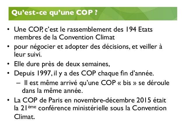 Qu'est-ce qu'une COP ?  • Une COP, c'est le rassemblement des 194 Etats membres de la Convention Climat  • pour négoci...