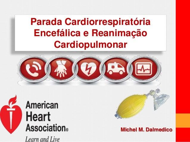 Parada Cardiorrespiratória  Encefálica e Reanimação  Cardiopulmonar  Michel M. Dalmedico