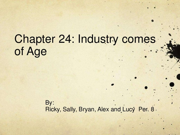 Chapter 24: Industry comesof Age     By:     Ricky, Sally, Bryan, Alex and Lucy Per. 8