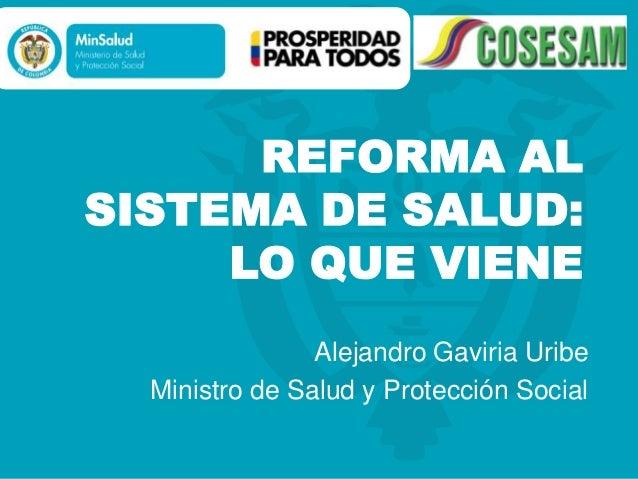 REFORMA ALSISTEMA DE SALUD:     LO QUE VIENE                Alejandro Gaviria Uribe  Ministro de Salud y Protección Social
