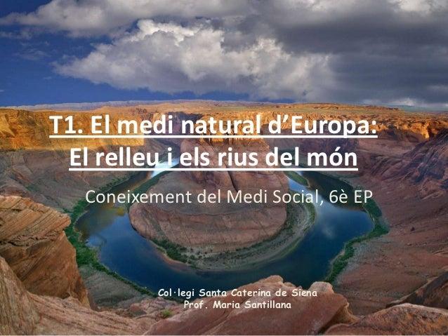 T1. El medi natural d'Europa: El relleu i els rius del món   Coneixement del Medi Social, 6è EP           Col·legi Santa C...