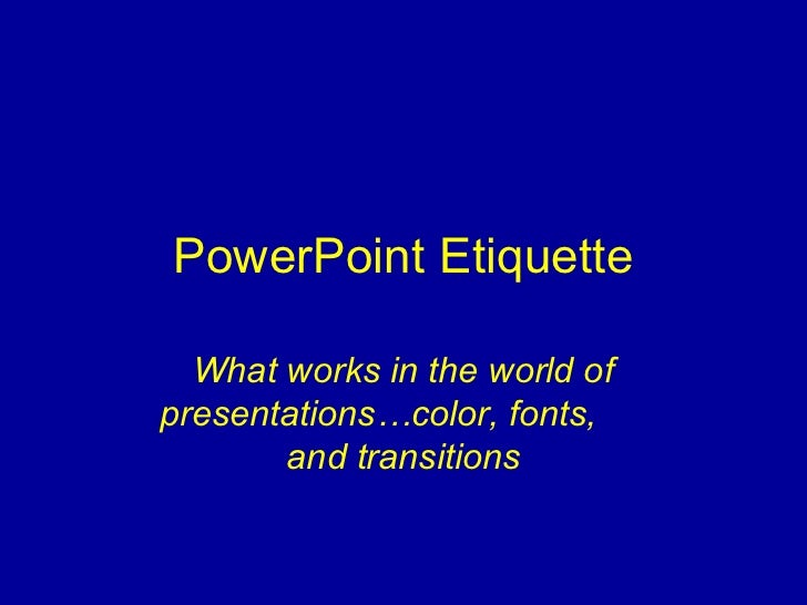 PowerPoint Etiquette  What works in the world ofpresentations…color, fonts,       and transitions