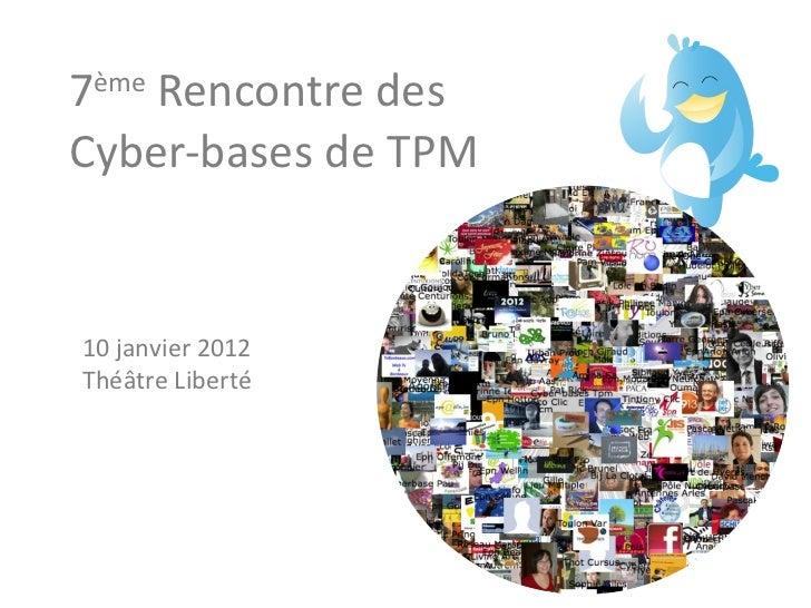 7 ème  Rencontre des Cyber-bases de TPM 10 janvier 2012 Théâtre Liberté