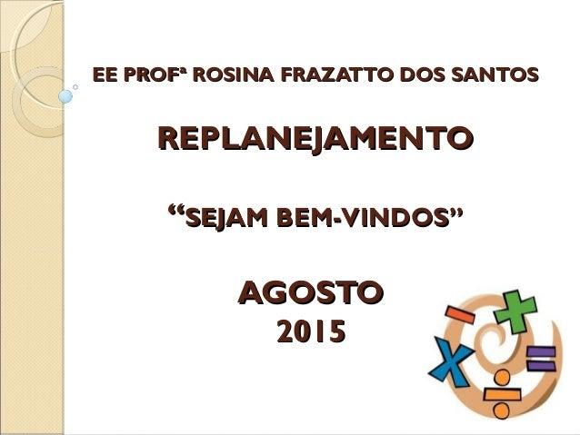 """EE PROFª ROSINA FRAZATTO DOS SANTOSEE PROFª ROSINA FRAZATTO DOS SANTOS REPLANEJAMENTOREPLANEJAMENTO """"""""SEJAM BEM-VINDOS""""SEJ..."""