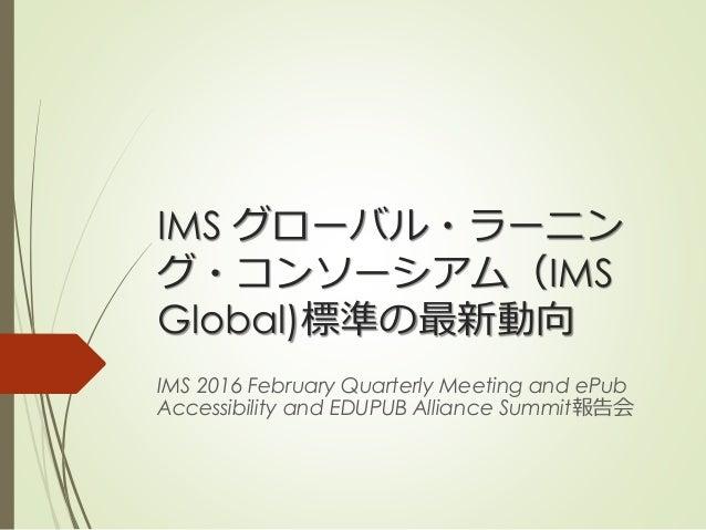 IMS グローバル・ラーニン グ・コンソーシアム(IMS Global)標準の最新動向 IMS 2016 February Quarterly Meeting and ePub Accessibility and EDUPUB Alliance...