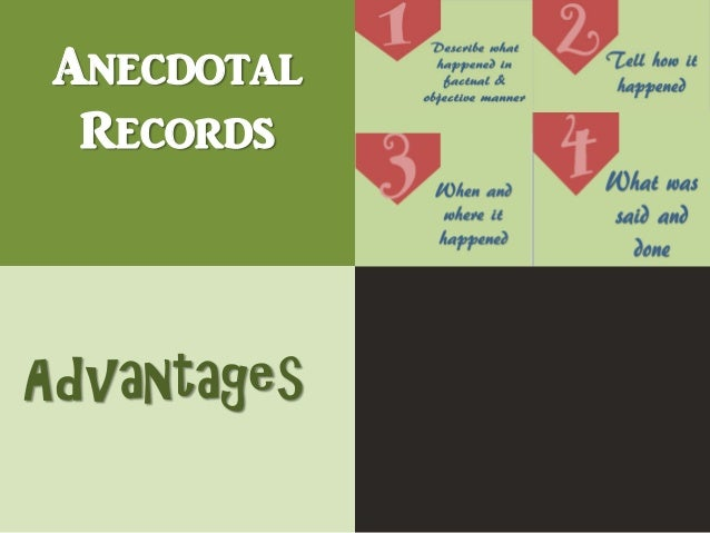 advantages and disadvantages of anecdotal records 1)anecdotal record - download as word records • items in anecdotal records • advantages of anecdotal records • disadvantages of anecdotal records • uses.