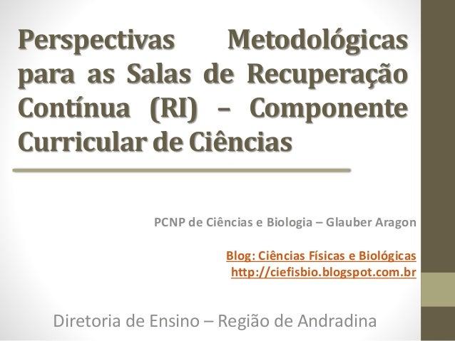 Perspectivas Metodológicas para as Salas de Recuperação Contínua (RI) – Componente Curricular de Ciências PCNP de Ciências...