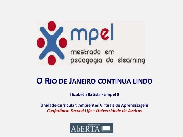 O RIO DE JANEIRO CONTINUA LINDO Elizabeth Batista - #mpel 8 Unidade Curricular: Ambientes Virtuais de Aprendizagem Conferê...
