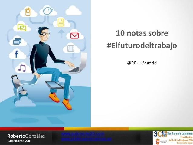 RobertoGonzález Autónomo 2.0 www.autonomo20.com www.pildorasformativas.es 10 notas sobre #Elfuturodeltrabajo @RRHHMadrid