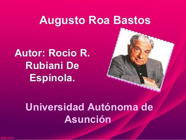 Augusto Roa Bastos Autor: Rocio R. Rubiani De Espínola. Universidad Autónoma de Asunción