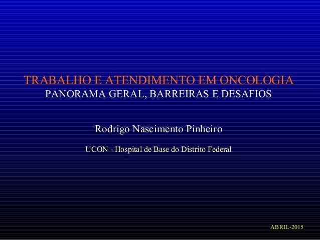 TRABALHO E ATENDIMENTO EM ONCOLOGIA PANORAMA GERAL, BARREIRAS E DESAFIOS  Rodrigo Nascimento Pinheiro UCON - Hospital de ...