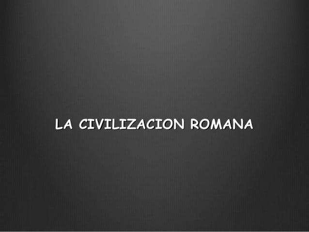LA CIVILIZACION ROMANALA CIVILIZACION ROMANA