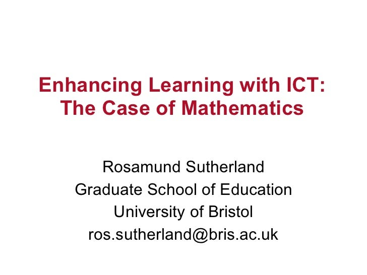 Enhancing Learning with ICT: The Case of Mathematics Rosamund Sutherland Graduate School of Education University of Bristo...