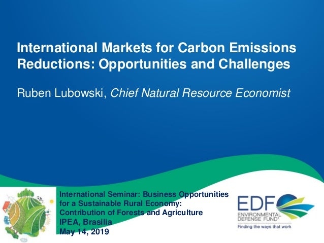 International Markets for Carbon Emissions Reductions: Opportunities and Challenges Ruben Lubowski, Chief Natural Resource...