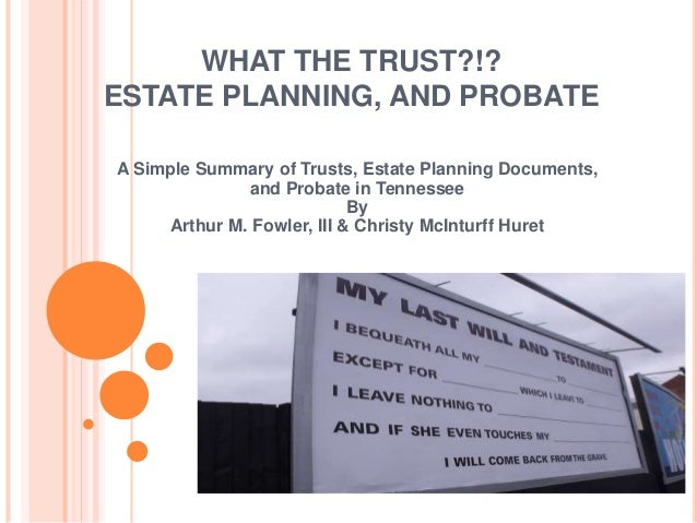 WHAT THE TRUST?!? ESTATE PLANNING, AND PROBATE A Simple Summary of Trusts, Estate Planning Documents, and Probate in Tenne...