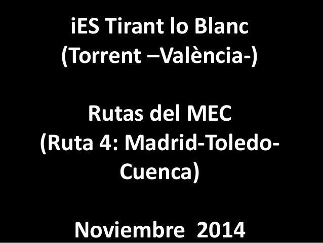 iES Tirant lo Blanc  (Torrent –València-)  Rutas del MEC  (Ruta 4: Madrid-Toledo-  Cuenca)  Noviembre 2014