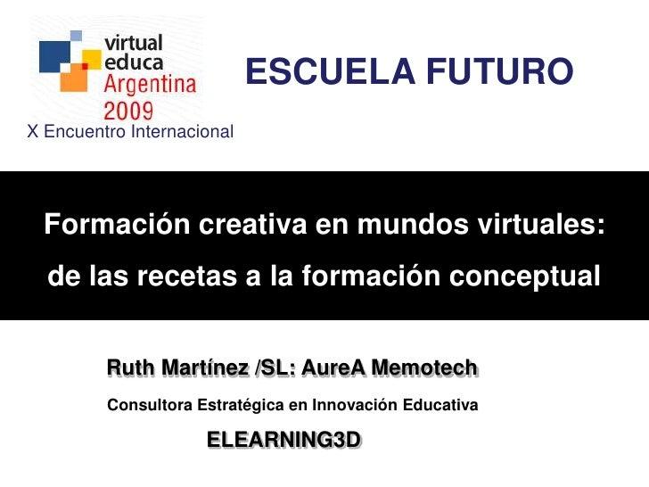 ESCUELA FUTURO<br />X Encuentro Internacional <br />Formación creativa en mundos virtuales: <br />de las recetas a la form...