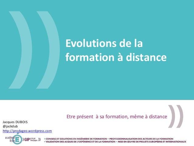 Evolutions de la formation à distance Etre présent à sa formation, même à distance Jacques DUBOIS @jackdub http://prodageo...