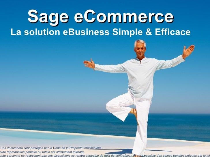 Sage eCommerce La solution eBusiness Simple & Efficace «Ces documents sont protégés par le Code de la Propriété Intellect...