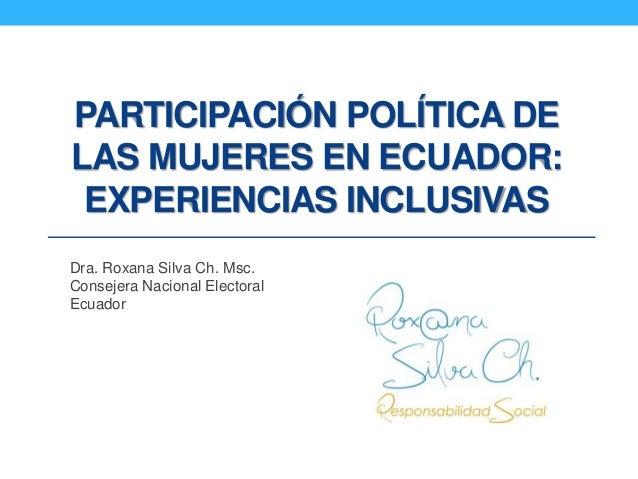 PARTICIPACIÓN POLÍTICA DE LAS MUJERES EN ECUADOR: EXPERIENCIAS INCLUSIVAS Dra. Roxana Silva Ch. Msc. Consejera Nacional El...
