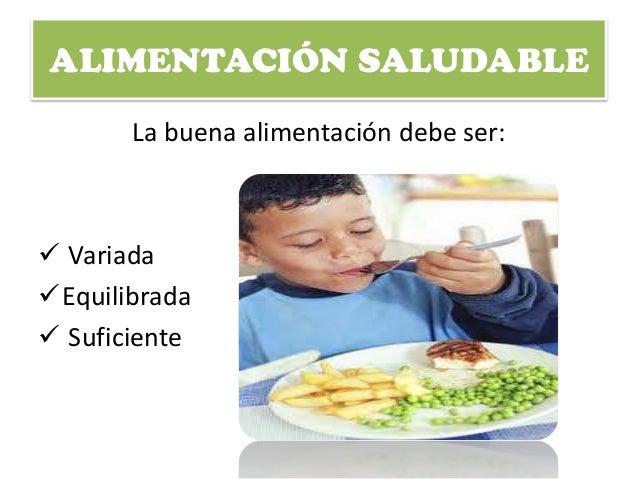 ALIMENTACIÓN SALUDABLE La buena alimentación debe ser:  Variada Equilibrada  Suficiente