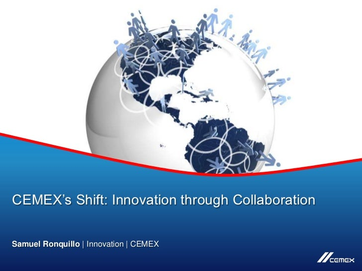 CEMEX's Shift: Innovation through CollaborationSamuel Ronquillo | Innovation | CEMEXCopyright © 2012 CEMEX Research Group,...