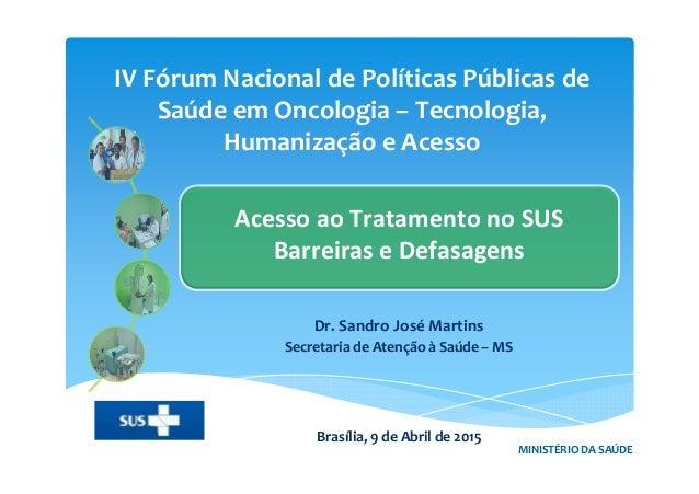 IV Fórum Nacional de Políticas Públicas de Saúde em Oncologia – Tecnologia, Humanização e Acesso MINISTÉRIO DA SAÚDE Acess...