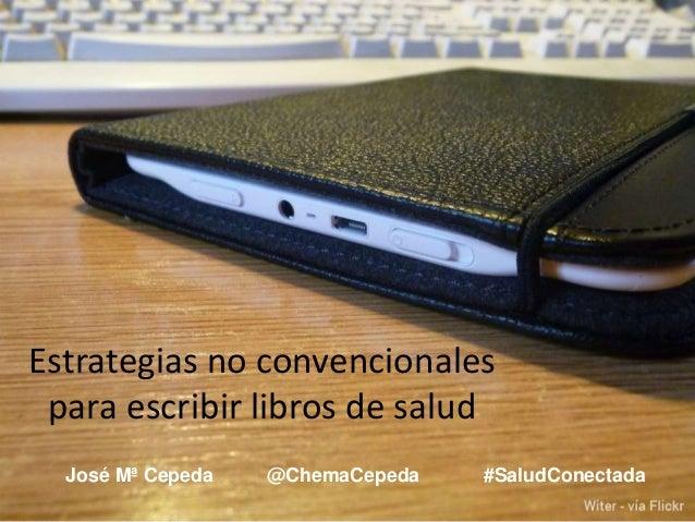 José Mª Cepeda @ChemaCepeda #SaludConectada Estrategias no convencionales para escribir libros de salud