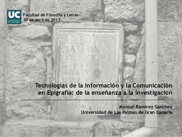 Tecnologías de la Información y la Comunicaciónen Epigrafía: de la enseñanza a la investigaciónManuel Ramírez SánchezUnive...