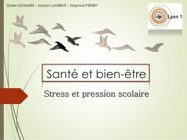 Santé et bien-être Stress et pression scolaire Didier DONAIRE – Jordan LAURENT – Daphné PERRET