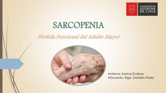 SARCOPENIA Pérdida Funcional del Adulto Mayor Interna: Karina Guteau Docente: Klga. Daniela Flores