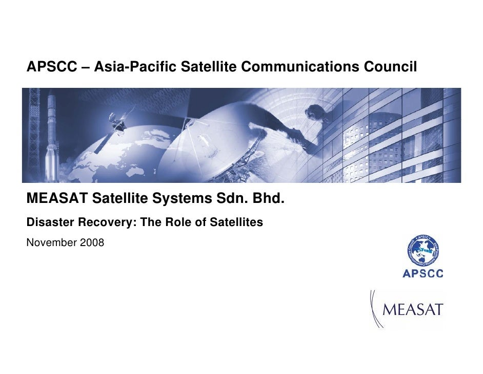 APSCC – Asia-Pacific Satellite Communications CouncilMEASAT Satellite Systems Sdn. Bhd.Disaster Recovery: The Role of Sate...