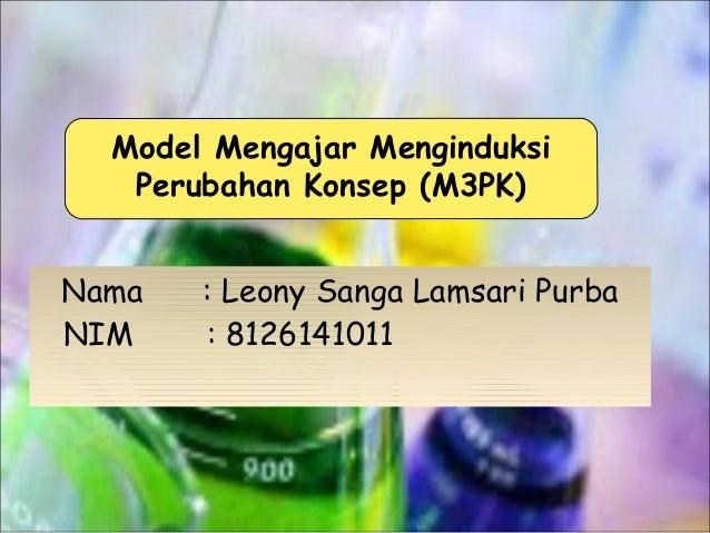 Model Mengajar Menginduksi Perubahan Konsep (M3PK) Nama NIM  : Leony Sanga Lamsari Purba : 8126141011