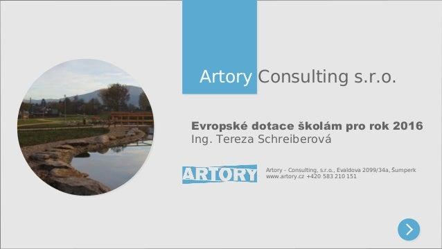 Artory Consulting s.r.o. Evropské dotace školám pro rok 2016 Ing. Tereza Schreiberová Artory - Consulting, s.r.o., Evaldov...