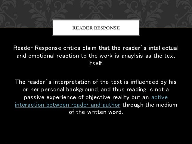 Reader Response critics claim that the reader's intellectual and emotional reaction to the work is anaylsis as the text it...