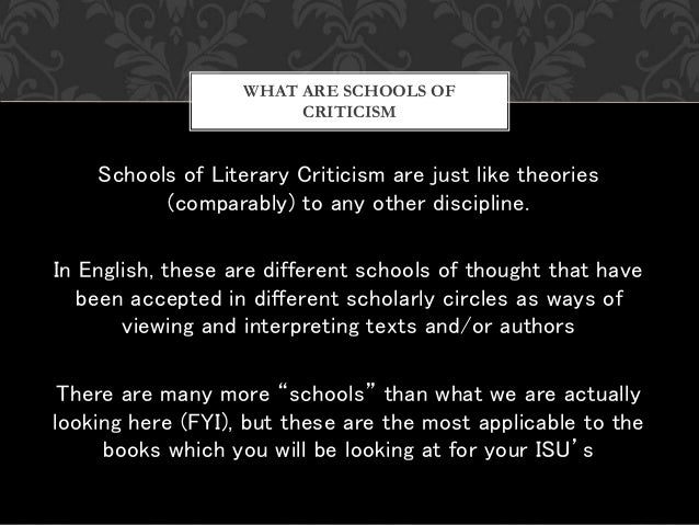 Schools of Literary Criticism are just like theories (comparably) to any other discipline. In English, these are different...