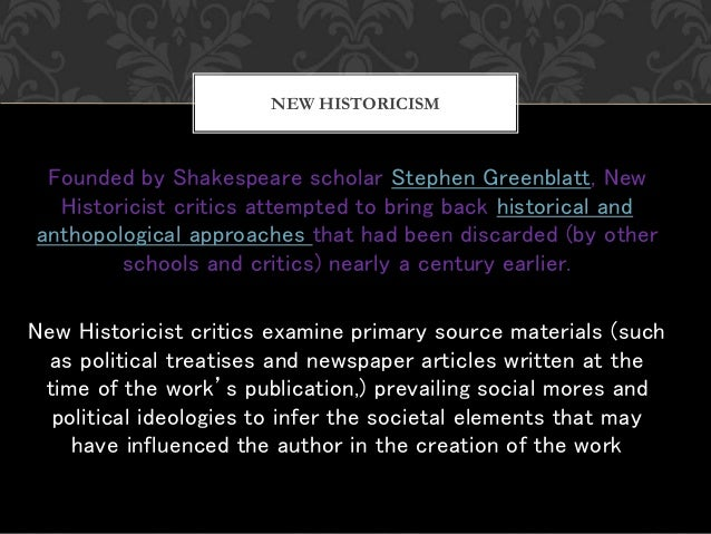 Founded by Shakespeare scholar Stephen Greenblatt, New Historicist critics attempted to bring back historical and anthopol...