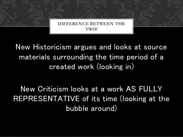 New Historicism argues and looks at source materials surrounding the time period of a created work (looking in) New Critic...