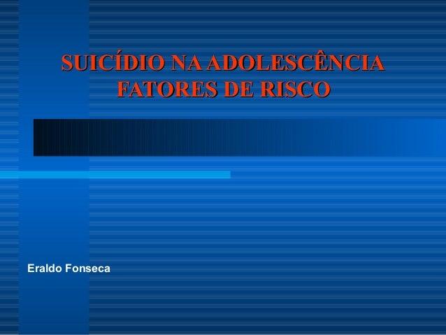 SSUUIICCÍÍDDIIOO NNAA AADDOOLLEESSCCÊÊNNCCIIAA  FFAATTOORREESS DDEE RRIISSCCOO  Eraldo Fonseca