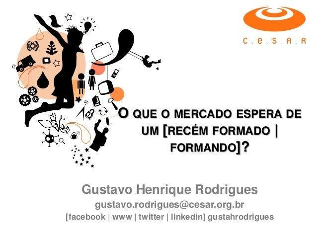 O QUE O MERCADO ESPERA DEUM [RECÉM FORMADO |FORMANDO]?Gustavo Henrique Rodriguesgustavo.rodrigues@cesar.org.br[facebook | ...