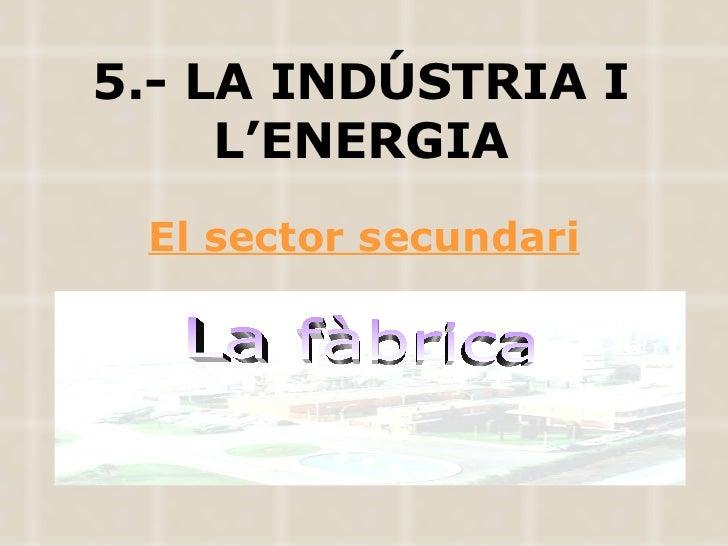 5.- LA INDÚSTRIA I L'ENERGIA El sector secundari La fàbrica